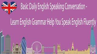 Basic Daily English Speaking Conversation - Learn English Grammar Help You Speak English Fluently