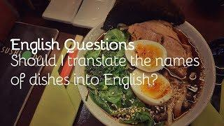 English Questions: Should I translate the names of dishes into English?